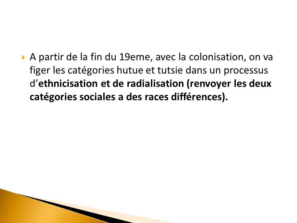 A partir de la fin du 19eme, avec la colonisation, on va figer les catégories hutue et tutsie dans un processus d'ethnicisation et de radialisation (renvoyer les deux catégories sociales a des races différences).