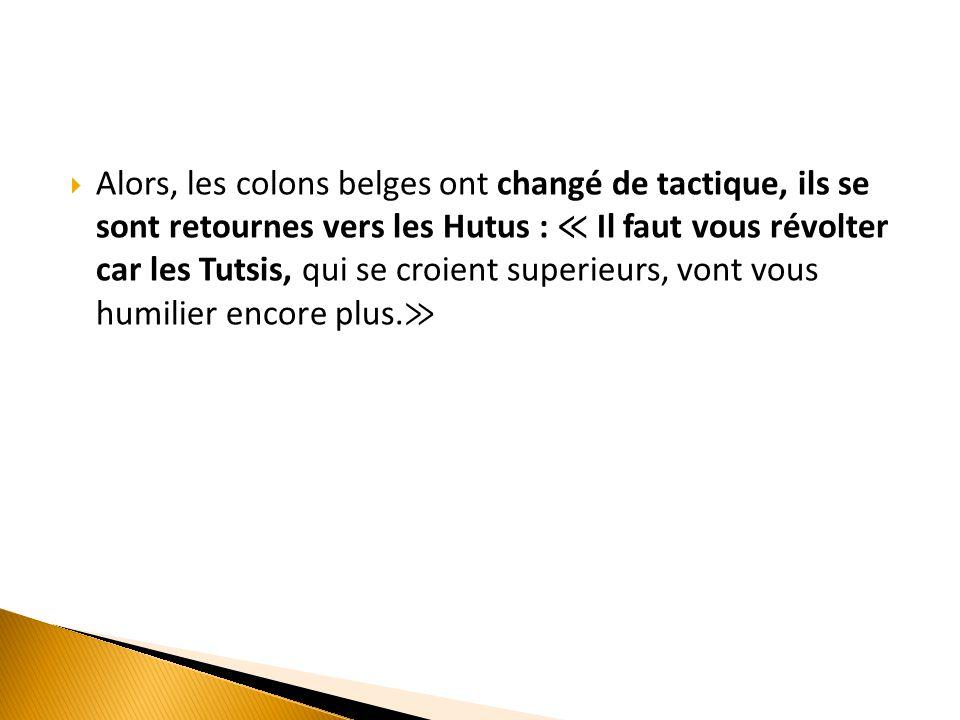 Alors, les colons belges ont changé de tactique, ils se sont retournes vers les Hutus : ≪ Il faut vous révolter car les Tutsis, qui se croient superieurs, vont vous humilier encore plus.≫