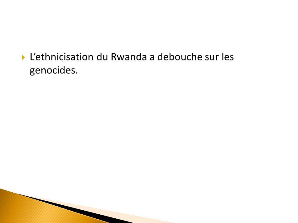 L'ethnicisation du Rwanda a debouche sur les genocides.