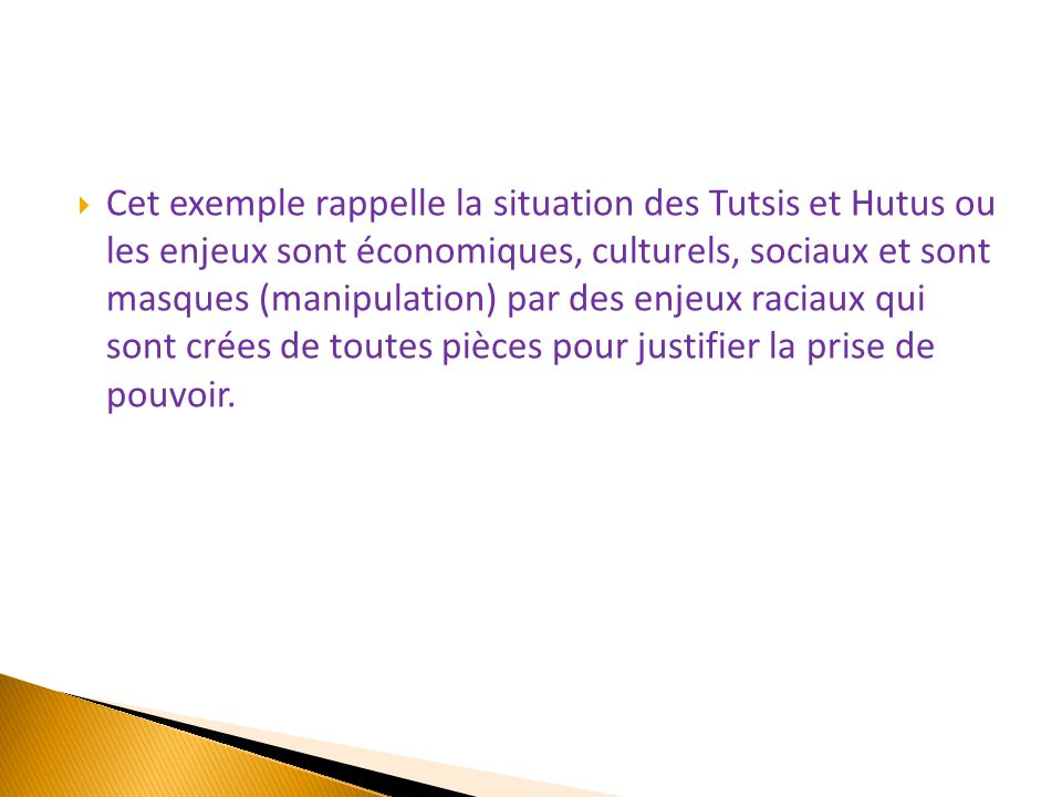 Cet exemple rappelle la situation des Tutsis et Hutus ou les enjeux sont économiques, culturels, sociaux et sont masques (manipulation) par des enjeux raciaux qui sont crées de toutes pièces pour justifier la prise de pouvoir.