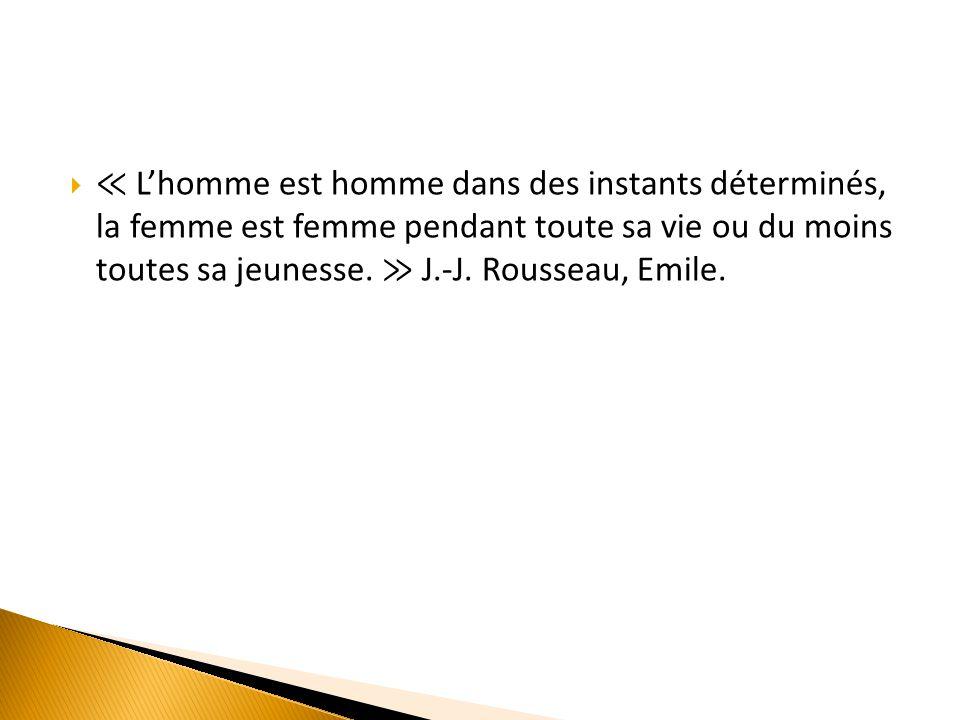 ≪ L'homme est homme dans des instants déterminés, la femme est femme pendant toute sa vie ou du moins toutes sa jeunesse.