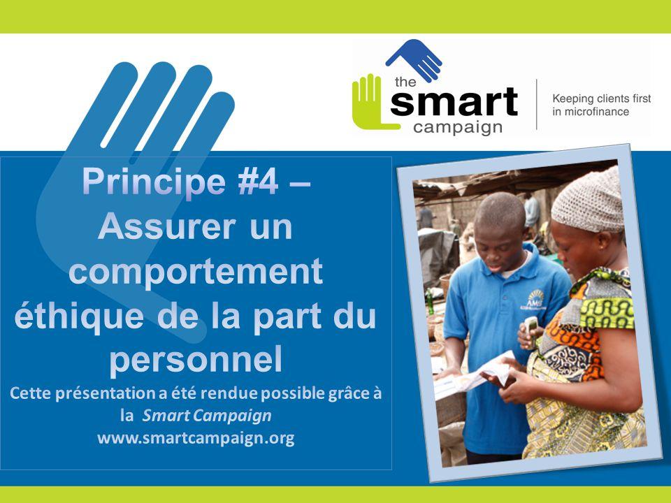 Principe #4 – Assurer un comportement éthique de la part du personnel Cette présentation a été rendue possible grâce à la Smart Campaign www.smartcampaign.org