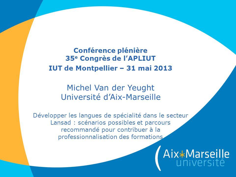 Conférence plénière 35e Congrès de l'APLIUT IUT de Montpellier – 31 mai 2013 Michel Van der Yeught Université d'Aix-Marseille Développer les langues de spécialité dans le secteur Lansad : scénarios possibles et parcours recommandé pour contribuer à la professionnalisation des formations
