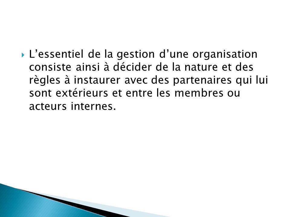L'essentiel de la gestion d'une organisation consiste ainsi à décider de la nature et des règles à instaurer avec des partenaires qui lui sont extérieurs et entre les membres ou acteurs internes.