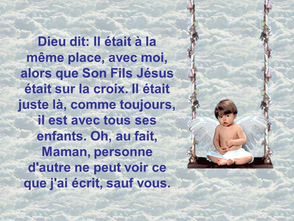 Dieu dit: Il était à la même place, avec moi, alors que Son Fils Jésus était sur la croix.
