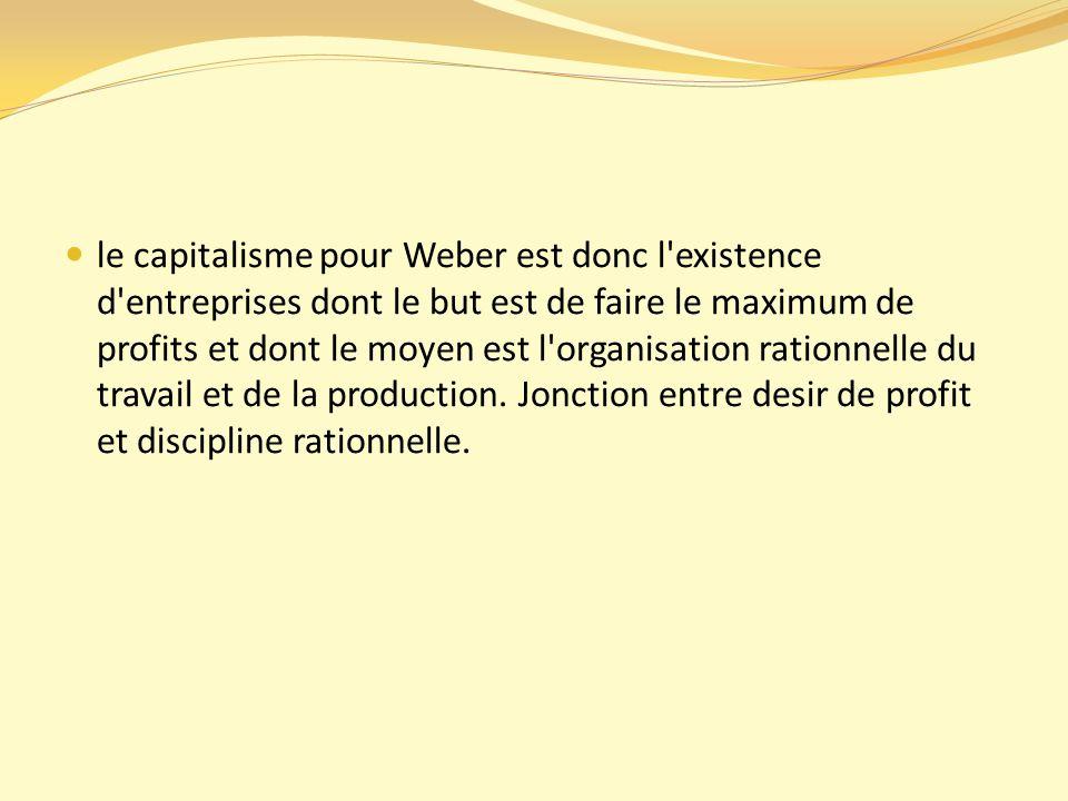le capitalisme pour Weber est donc l existence d entreprises dont le but est de faire le maximum de profits et dont le moyen est l organisation rationnelle du travail et de la production.