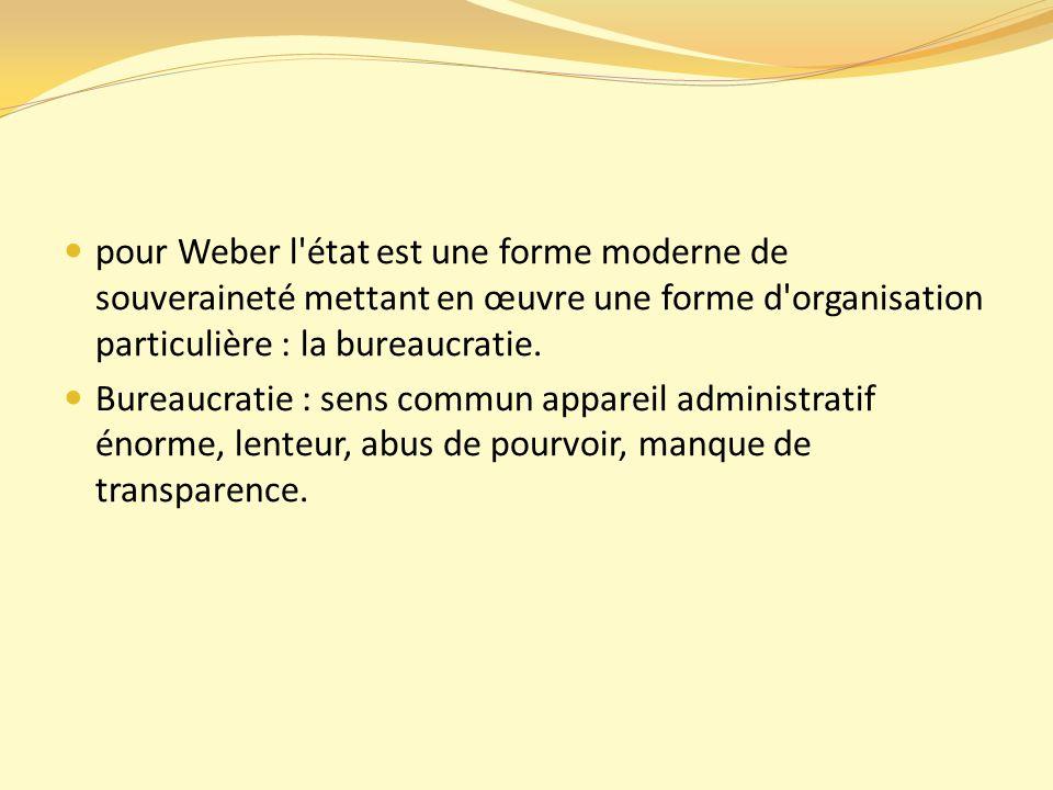pour Weber l état est une forme moderne de souveraineté mettant en œuvre une forme d organisation particulière : la bureaucratie.