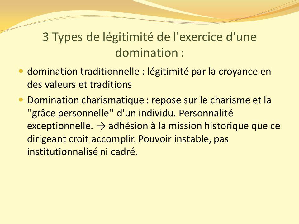 3 Types de légitimité de l exercice d une domination :