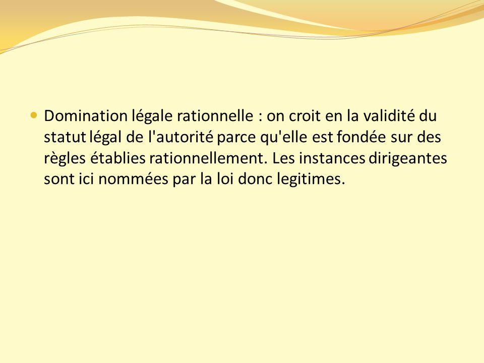 Domination légale rationnelle : on croit en la validité du statut légal de l autorité parce qu elle est fondée sur des règles établies rationnellement.