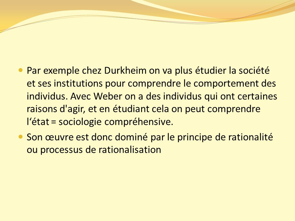 Par exemple chez Durkheim on va plus étudier la société et ses institutions pour comprendre le comportement des individus. Avec Weber on a des individus qui ont certaines raisons d agir, et en étudiant cela on peut comprendre l'état = sociologie compréhensive.