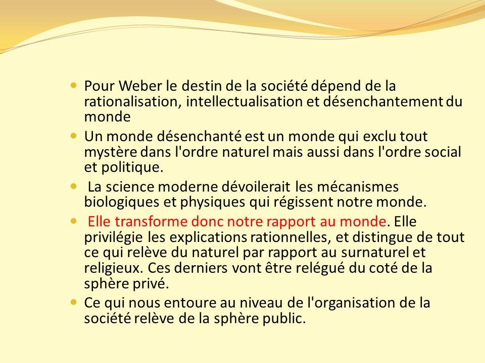 Pour Weber le destin de la société dépend de la rationalisation, intellectualisation et désenchantement du monde