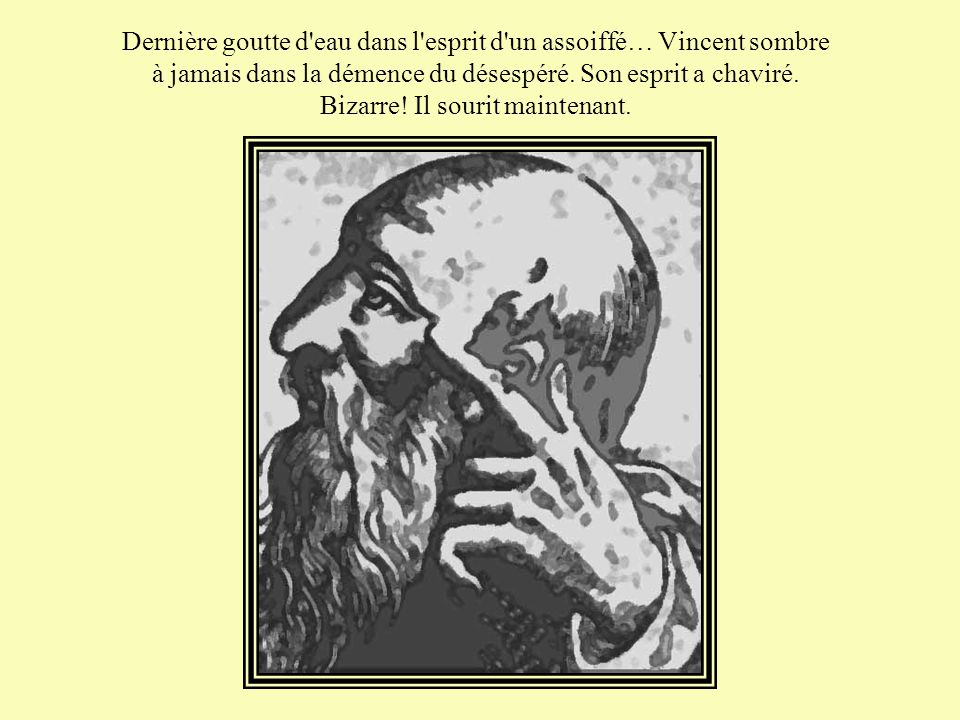 Dernière goutte d eau dans l esprit d un assoiffé… Vincent sombre à jamais dans la démence du désespéré.