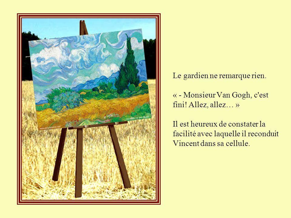 Le gardien ne remarque rien. « - Monsieur Van Gogh, c est fini