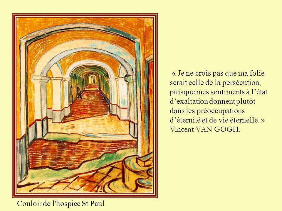 « Je ne crois pas que ma folie serait celle de la persécution, puisque mes sentiments à l'état d'exaltation donnent plutôt dans les préoccupations d'éternité et de vie éternelle. » Vincent VAN GOGH.