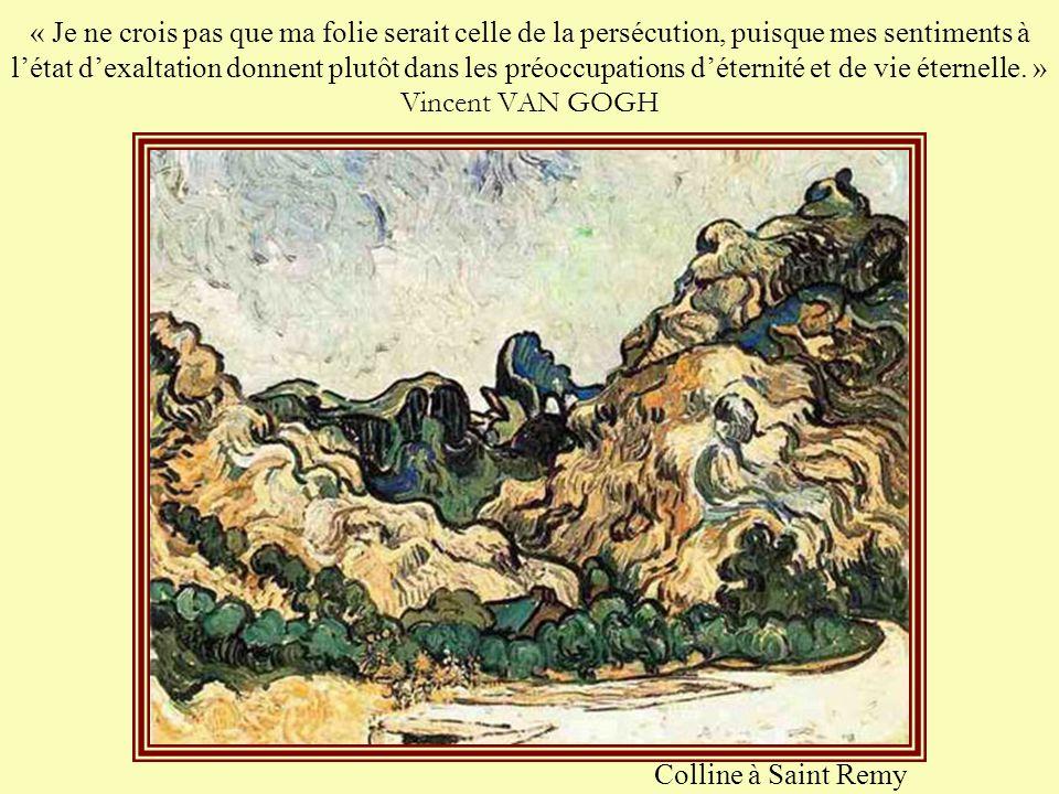 « Je ne crois pas que ma folie serait celle de la persécution, puisque mes sentiments à l'état d'exaltation donnent plutôt dans les préoccupations d'éternité et de vie éternelle. » Vincent VAN GOGH