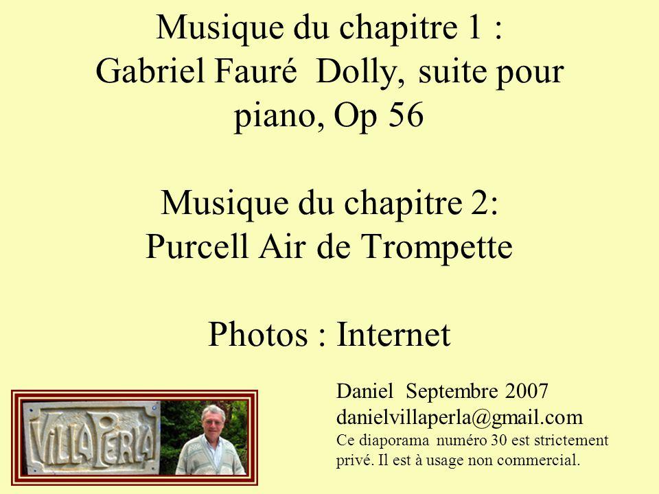Musique du chapitre 1 : Gabriel Fauré Dolly, suite pour piano, Op 56 Musique du chapitre 2: Purcell Air de Trompette Photos : Internet