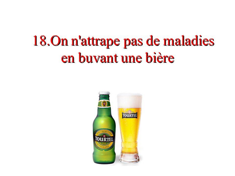 18.On n attrape pas de maladies en buvant une bière