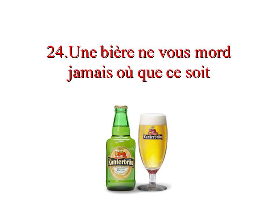 24.Une bière ne vous mord jamais où que ce soit