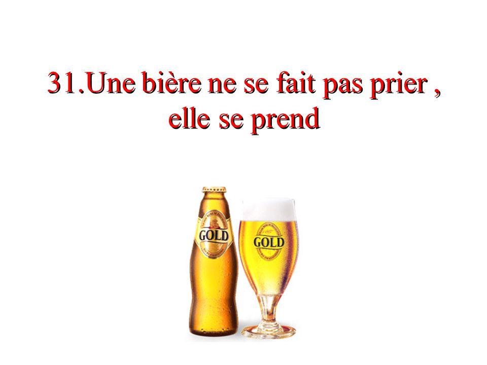 31.Une bière ne se fait pas prier , elle se prend