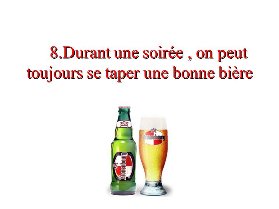 8.Durant une soirée , on peut toujours se taper une bonne bière