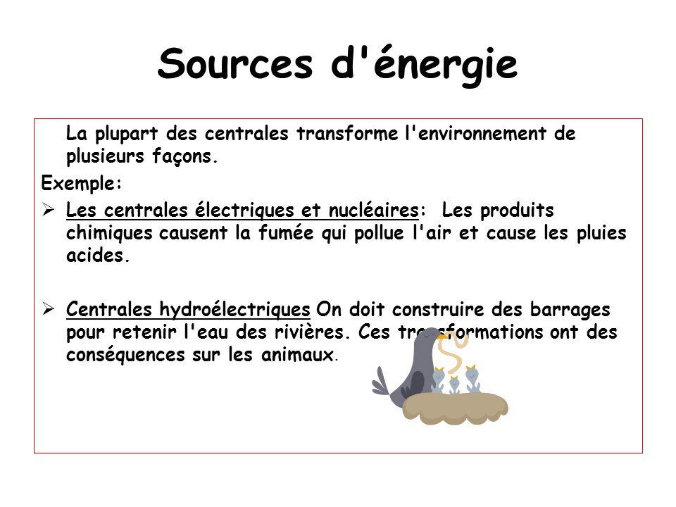 Sources d énergie La plupart des centrales transforme l environnement de plusieurs façons. Exemple: