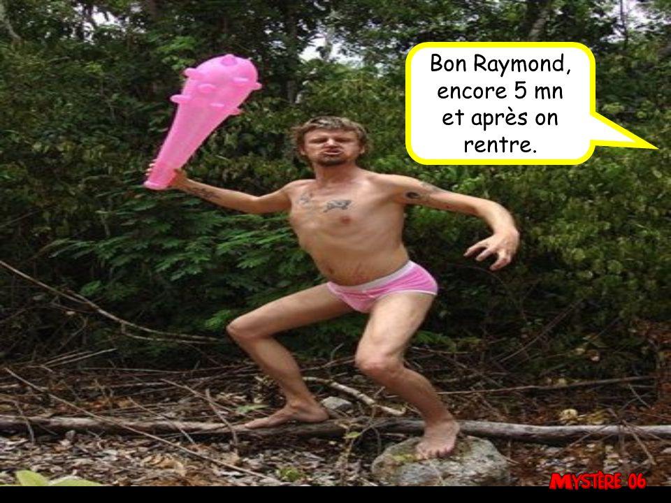 Bon Raymond, encore 5 mn et après on rentre.
