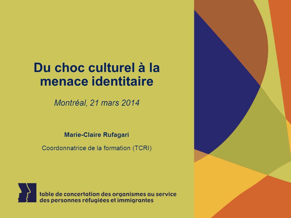 Du choc culturel à la menace identitaire Montréal, 21 mars 2014 Marie-Claire Rufagari Coordonnatrice de la formation (TCRI)
