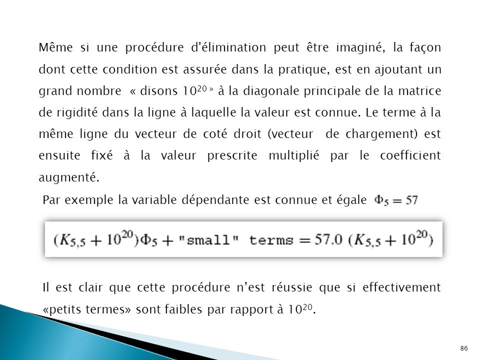 Même si une procédure d élimination peut être imaginé, la façon dont cette condition est assurée dans la pratique, est en ajoutant un grand nombre « disons 1020 » à la diagonale principale de la matrice de rigidité dans la ligne à laquelle la valeur est connue. Le terme à la même ligne du vecteur de coté droit (vecteur de chargement) est ensuite fixé à la valeur prescrite multiplié par le coefficient augmenté.