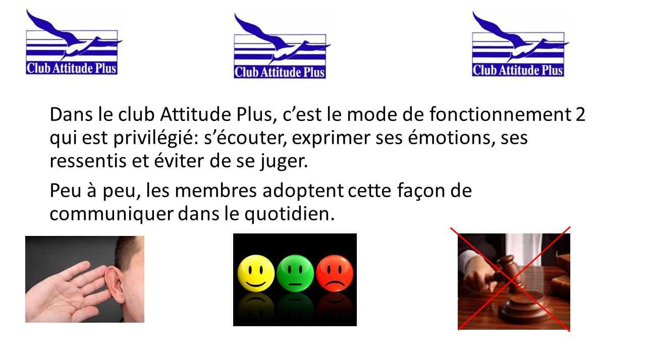 Dans le club Attitude Plus, c'est le mode de fonctionnement 2 qui est privilégié: s'écouter, exprimer ses émotions, ses ressentis et éviter de se juger.