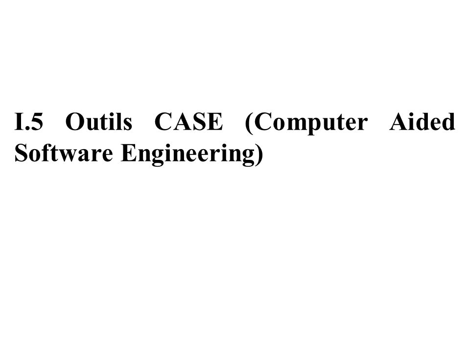 I.5 Outils CASE (Computer Aided Software Engineering)