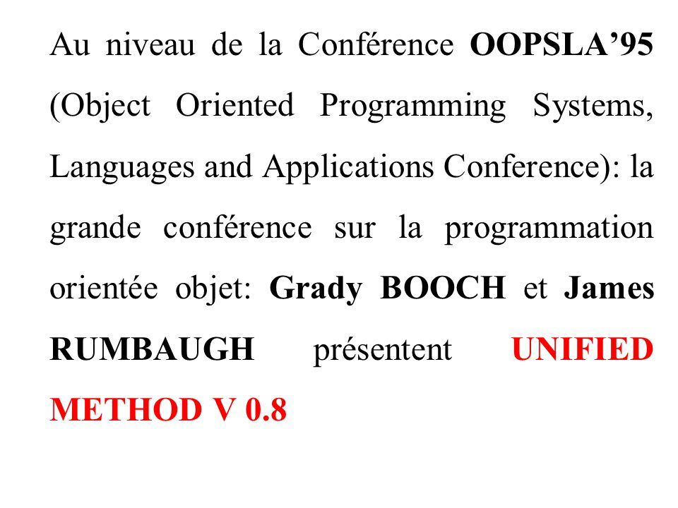 Au niveau de la Conférence OOPSLA'95 (Object Oriented Programming Systems, Languages and Applications Conference): la grande conférence sur la programmation orientée objet: Grady BOOCH et James RUMBAUGH présentent UNIFIED METHOD V 0.8