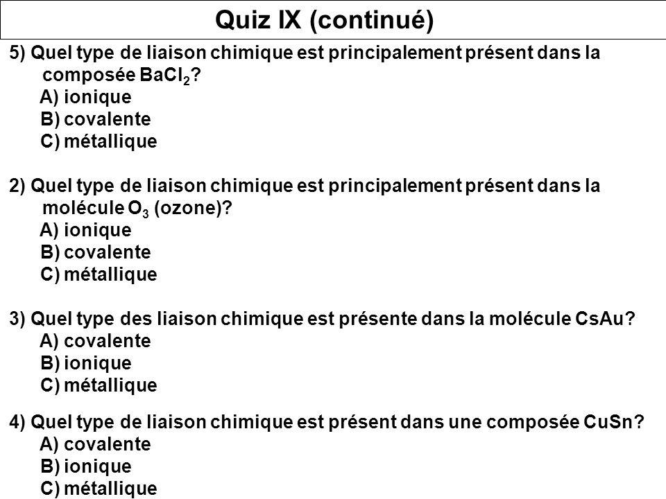 Quiz IX (continué) 5) Quel type de liaison chimique est principalement présent dans la composée BaCl2