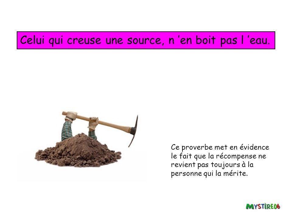 Celui qui creuse une source, n 'en boit pas l 'eau.