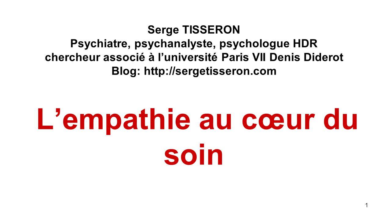 Serge TISSERON Psychiatre, psychanalyste, psychologue HDR chercheur associé à l'université Paris VII Denis Diderot Blog: http://sergetisseron.com L'empathie au cœur du soin