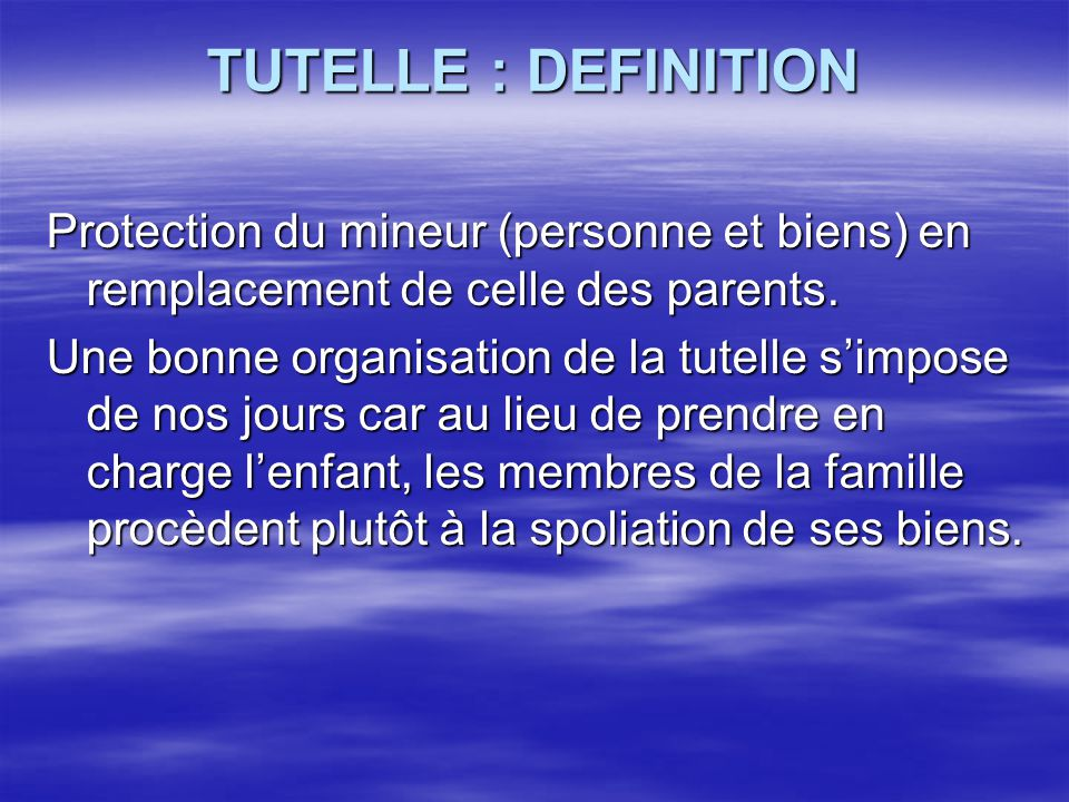 TUTELLE : DEFINITION Protection du mineur (personne et biens) en remplacement de celle des parents.