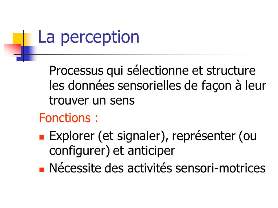La perception Processus qui sélectionne et structure les données sensorielles de façon à leur trouver un sens.