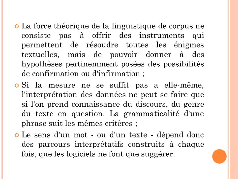 La force théorique de la linguistique de corpus ne consiste pas à offrir des instruments qui permettent de résoudre toutes les énigmes textuelles, mais de pouvoir donner à des hypothèses pertinemment posées des possibilités de confirmation ou d infirmation ;