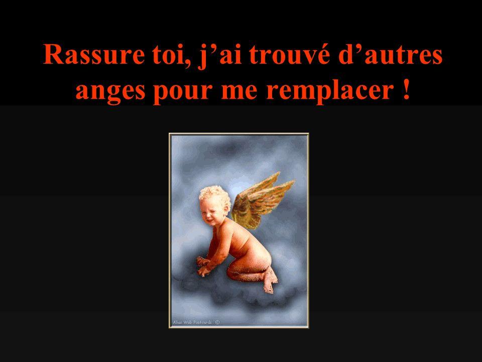 Rassure toi, j'ai trouvé d'autres anges pour me remplacer !
