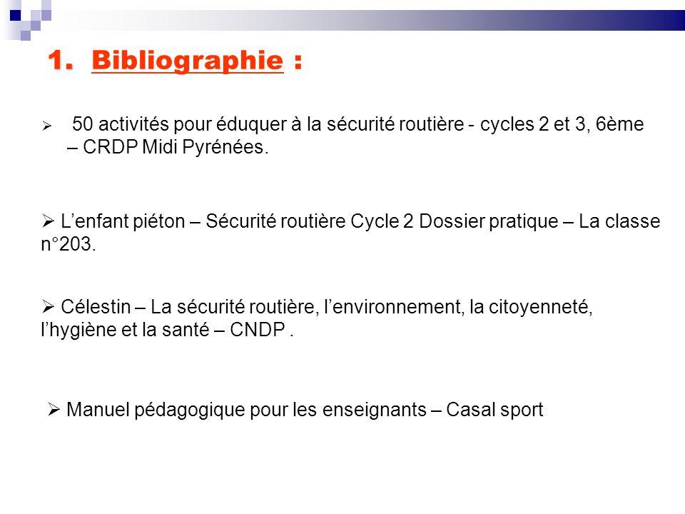 1. Bibliographie : 50 activités pour éduquer à la sécurité routière - cycles 2 et 3, 6ème – CRDP Midi Pyrénées.