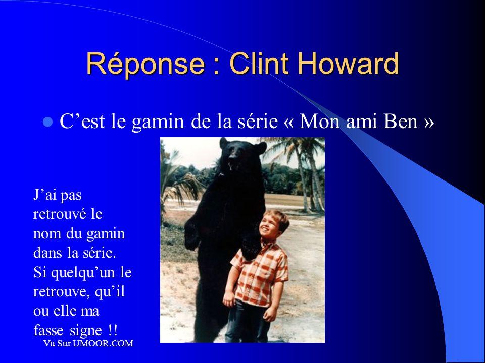 Réponse : Clint Howard C'est le gamin de la série « Mon ami Ben »