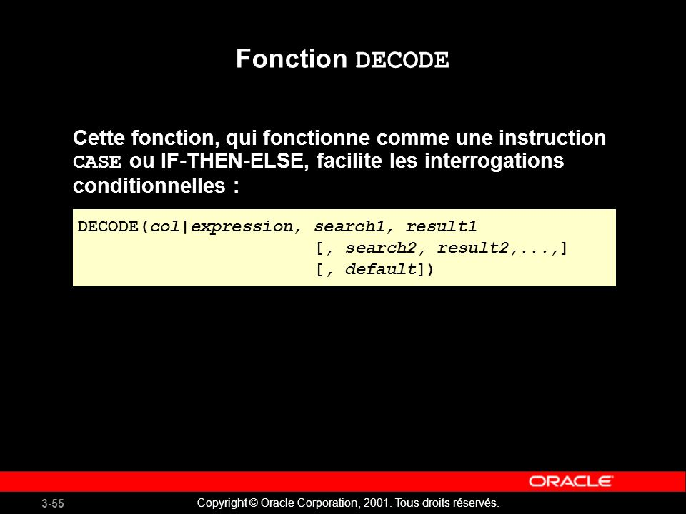 Fonction DECODE Cette fonction, qui fonctionne comme une instruction CASE ou IF-THEN-ELSE, facilite les interrogations conditionnelles :