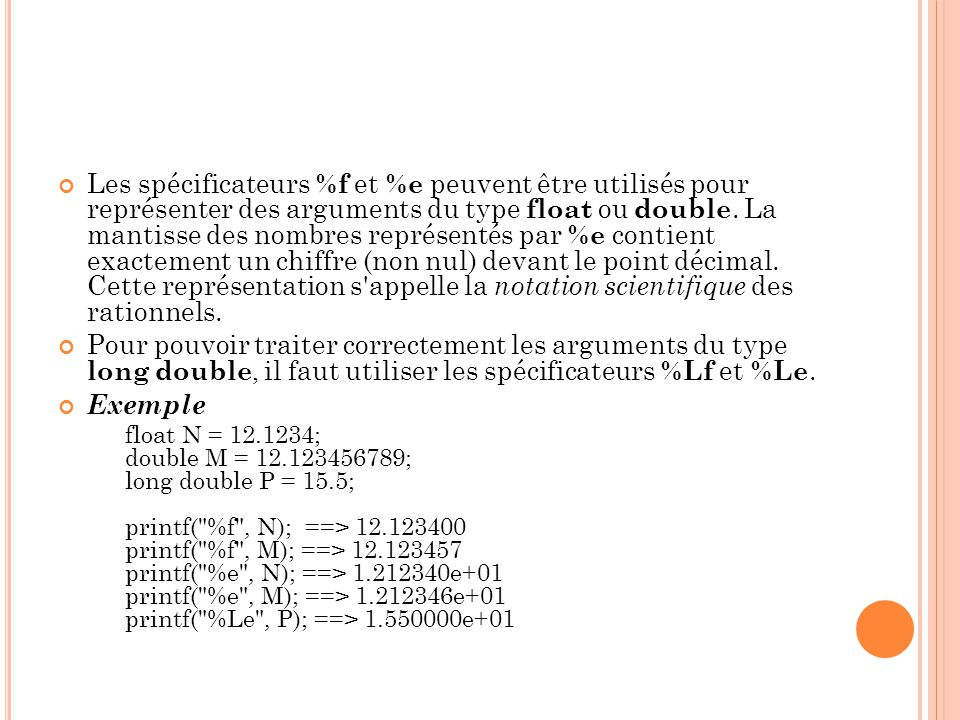 Les spécificateurs %f et %e peuvent être utilisés pour représenter des arguments du type float ou double. La mantisse des nombres représentés par %e contient exactement un chiffre (non nul) devant le point décimal. Cette représentation s appelle la notation scientifique des rationnels.
