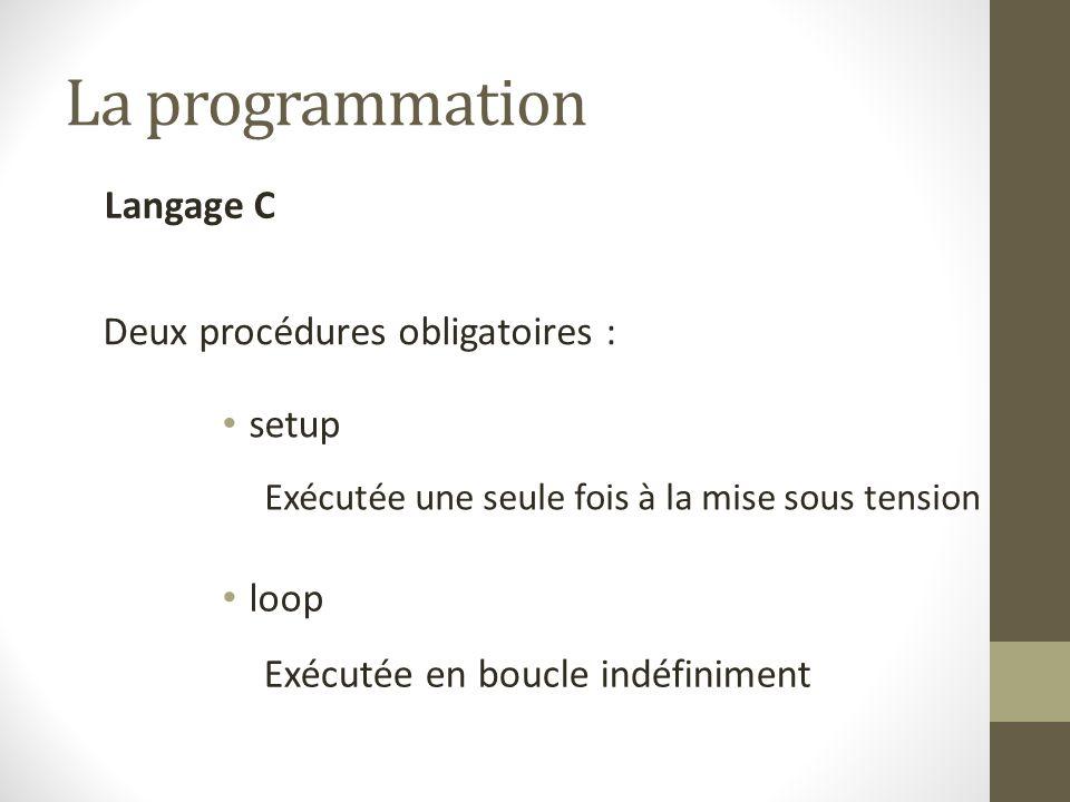 La programmation Langage C Deux procédures obligatoires : setup loop