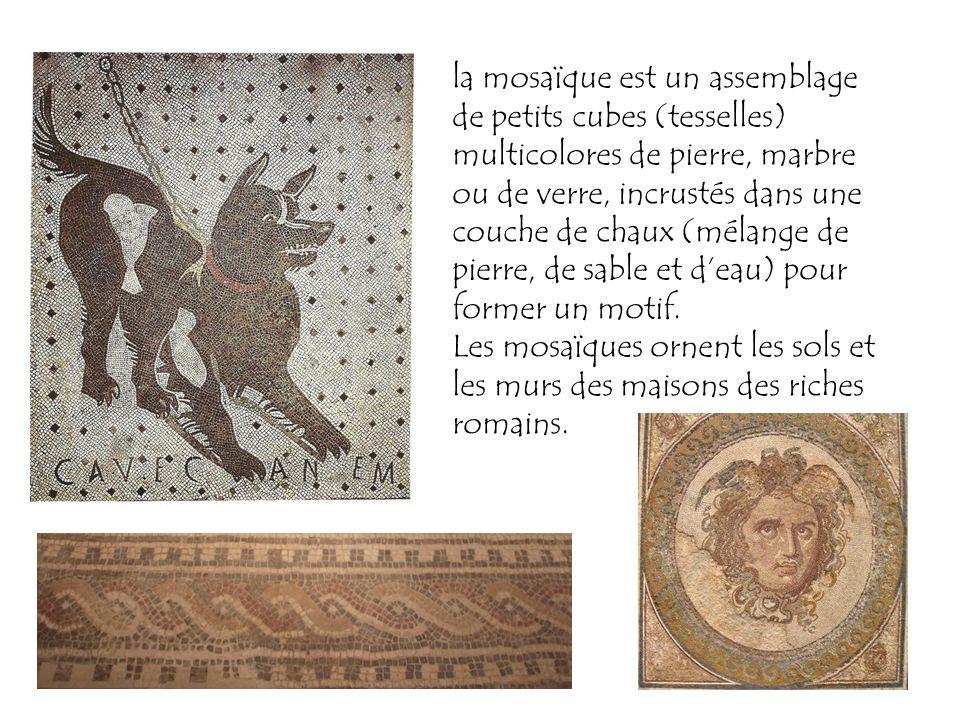 la mosaïque est un assemblage de petits cubes (tesselles) multicolores de pierre, marbre ou de verre, incrustés dans une couche de chaux (mélange de pierre, de sable et d'eau) pour former un motif.