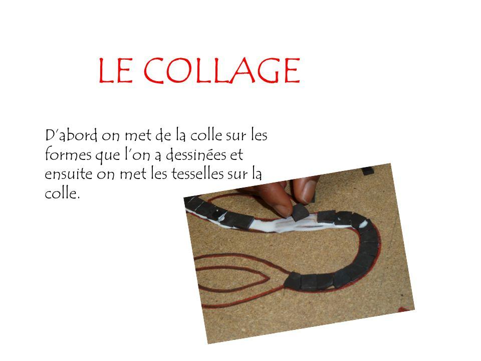 LE COLLAGE D'abord on met de la colle sur les formes que l'on a dessinées et ensuite on met les tesselles sur la colle.