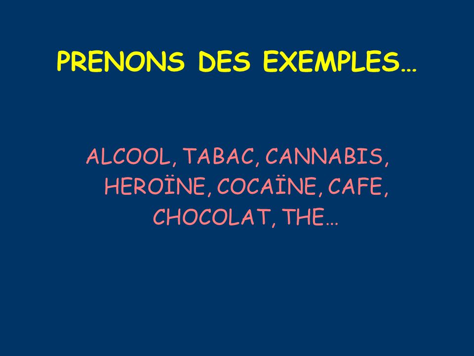 ALCOOL, TABAC, CANNABIS, HEROÏNE, COCAÏNE, CAFE, CHOCOLAT, THE…