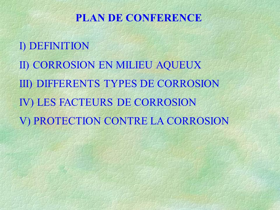 PLAN DE CONFERENCE I) DEFINITION. II) CORROSION EN MILIEU AQUEUX. III) DIFFERENTS TYPES DE CORROSION.