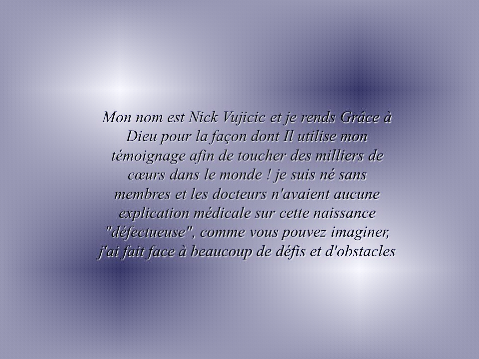 Mon nom est Nick Vujicic et je rends Grâce à Dieu pour la façon dont Il utilise mon témoignage afin de toucher des milliers de cœurs dans le monde .
