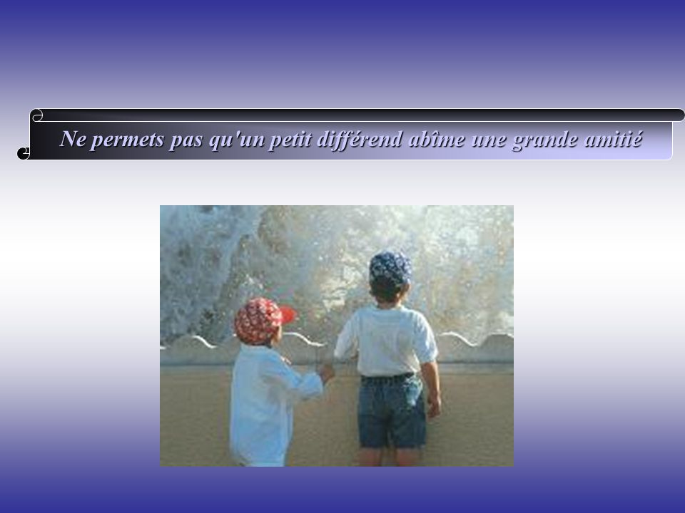 Ne permets pas qu un petit différend abîme une grande amitié