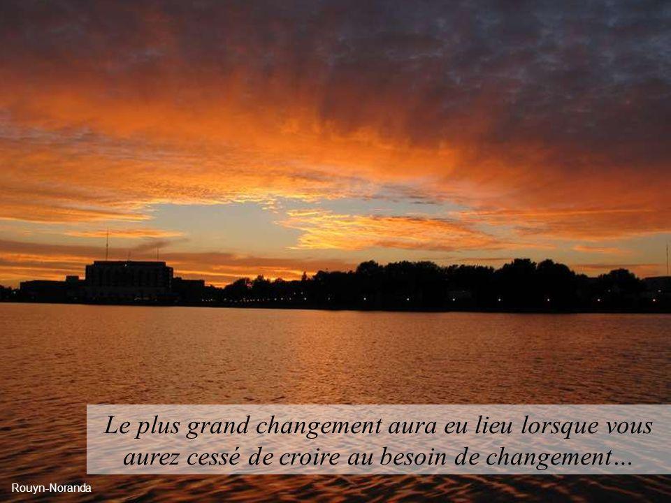 Le plus grand changement aura eu lieu lorsque vous aurez cessé de croire au besoin de changement…